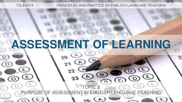 ASSESSMENT OF LEARNING TOPIC 8 PURPOSE OF ASSESSMENT IN ENGLISH LANGUAGE TEACHING TSLB3033 PRINCIPLES AND PRACTICE IN ENGL...