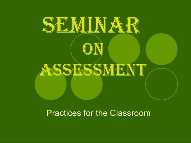 SEMINAR ON ASSESSMENT Practices for the Classroom