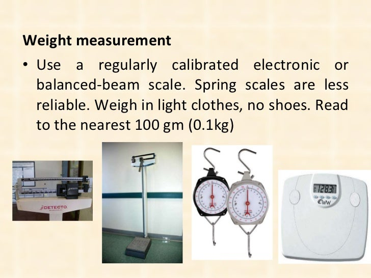 <ul><li>Weight measurement </li></ul><ul><li>Use a regularly calibrated electronic or balanced-beam scale. Spring scales a...