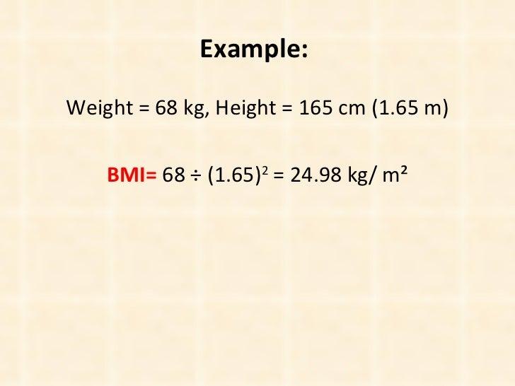 Example:   <ul><li>Weight = 68 kg, Height = 165 cm (1.65 m) </li></ul><ul><li>BMI=  68 ÷ (1.65) 2  = 24.98 kg/   m² </li><...