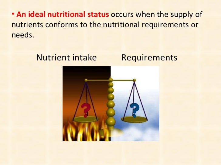 <ul><li>An   ideal nutritional status  occurs when the supply of nutrients conforms to the nutritional requirements or nee...