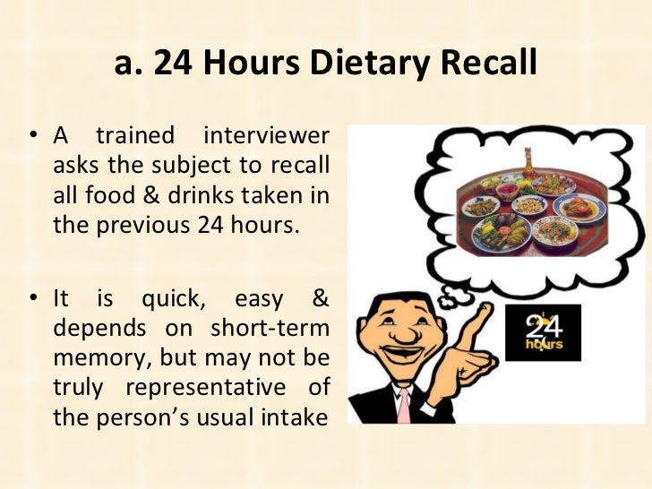 a. 24 Hours Dietary Recall <ul><li>A trained interviewer asks the subject to recall all food & drinks taken in the previou...