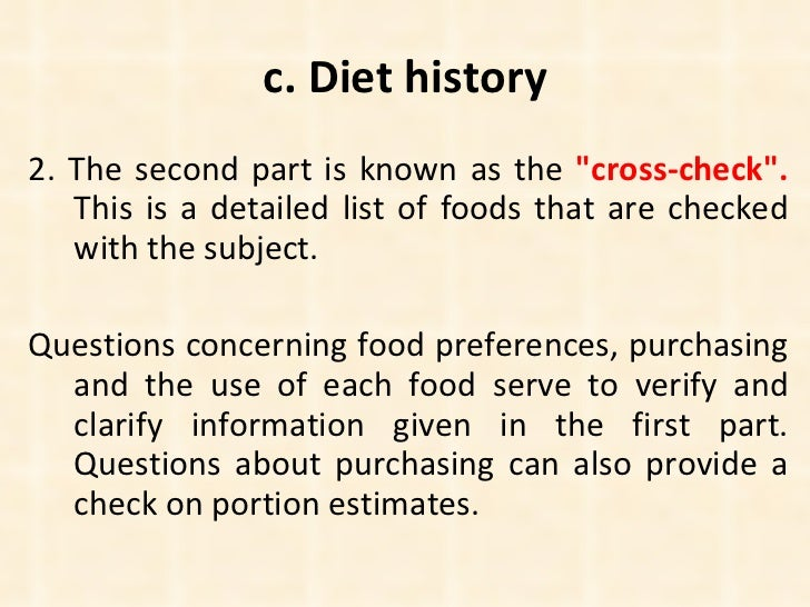 c. Diet history <ul><li>2. The second part is known as the  &quot;cross-check&quot;.  This is a detailed list of foods tha...
