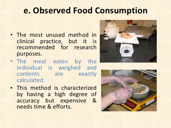 e. Observed Food Consumption <ul><li>The most unused method in clinical practice, but it is recommended for research purpo...