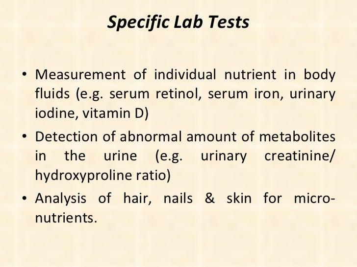 Specific Lab Tests <ul><li>Measurement of individual nutrient in body fluids (e.g. serum retinol, serum iron, urinary iodi...