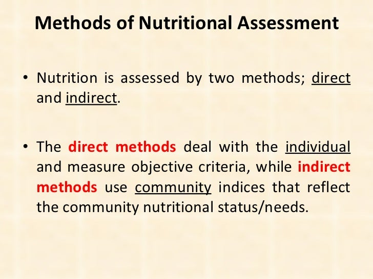 Methods of Nutritional Assessment <ul><li>Nutrition is assessed by two methods;  direct  and  indirect .  </li></ul><ul><l...