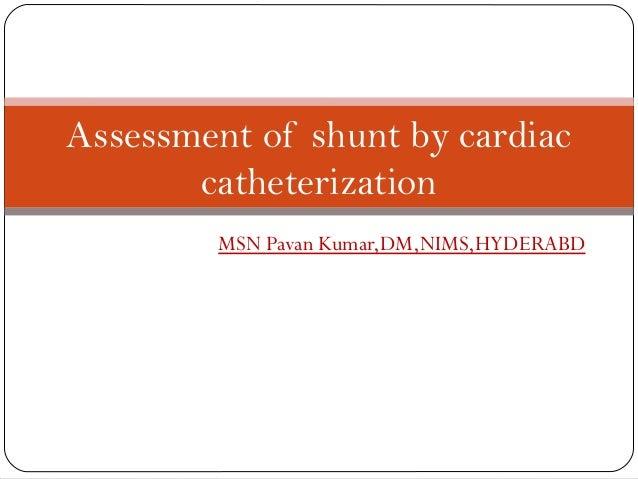 Assessment of shunt by cardiac       catheterization         MSN Pavan Kumar,DM,NIMS,HYDERABD