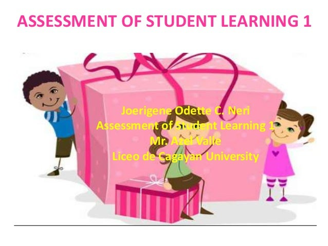 ASSESSMENT OF STUDENT LEARNING 1 Joerigene Odette C. Neri Assessment of Student Learning 1 Mr. Azel Valle Liceo de Cagayan...