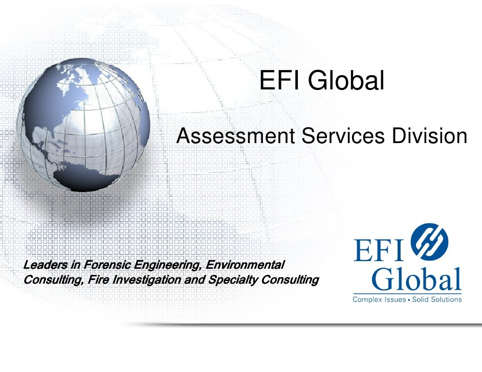 EFI Global                              Assessment Services Division     Leaders in Forensic Engineering, Environmental Co...