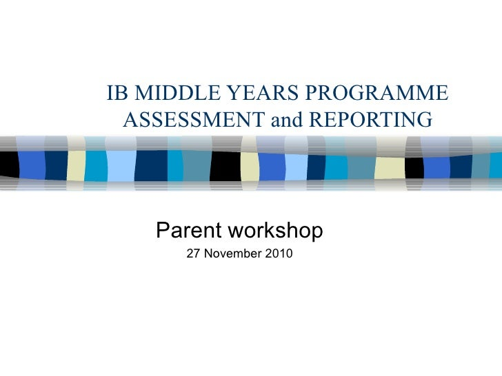 IB MIDDLE YEARS PROGRAMME ASSESSMENT and REPORTING Parent workshop 27 November 2010