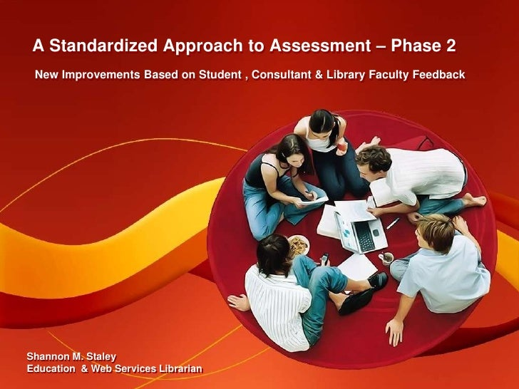 A Standardized Approach to Assessment – Phase 2<br />New Improvements Based on Student , Consultant & Library Faculty Feed...