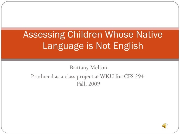 Brittany Melton Produced as a class project at WKU for CFS 294- Fall, 2009 Assessing Children Whose Native Language is Not...