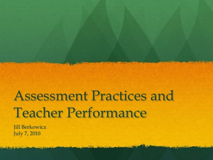 Assessment Practices and Teacher Performance<br />Jill Berkowicz<br />July 7, 2010<br />