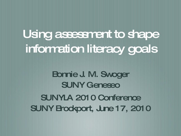 Using assessment to shape information literacy goals <ul><li>Bonnie J. M. Swoger </li></ul><ul><li>SUNY Geneseo </li></ul>...
