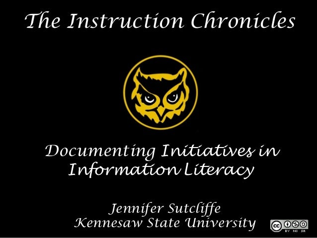 The Instruction Chronicles Documenting Initiatives in   Information Literacy        Jennifer Sutcliffe    Kennesaw State U...