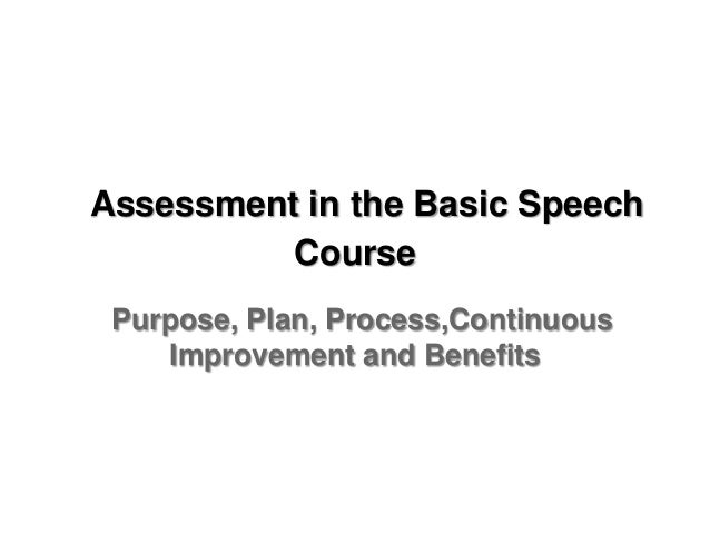 Assessment in the Basic Speech          Course Purpose, Plan, Process,Continuous    Improvement and Benefits