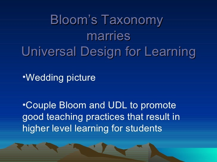 Bloom's Taxonomy  marries Universal Design for Learning <ul><li>Wedding picture </li></ul><ul><li>Couple Bloom and UDL to ...