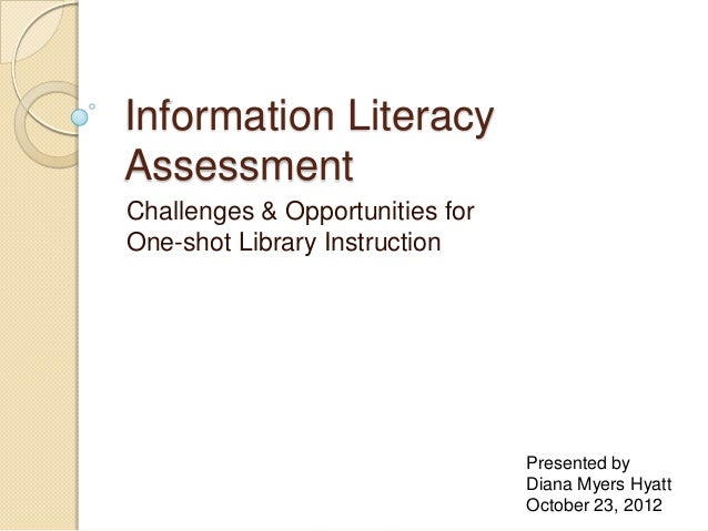 Information LiteracyAssessmentChallenges & Opportunities forOne-shot Library Instruction                                 P...