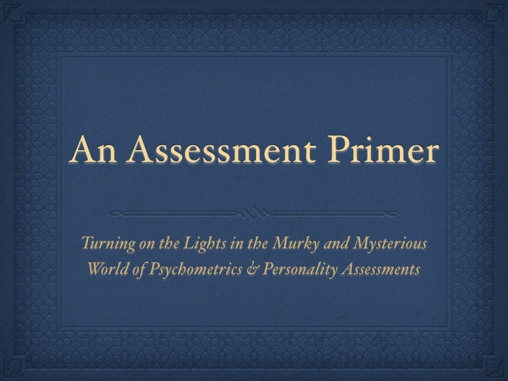 An Assessment Primer  Turning on the Lights in the Murky and Mysterious  World of Psychometrics & Personality Assessments