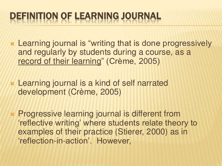 """DEFINITION OF LEARNING JOURNAL   Learning journal is """"writing that is done progressively    and regularly by students dur..."""