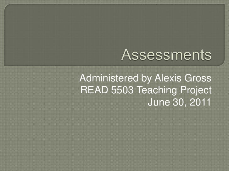 Assessments<br />Administered by Alexis Gross<br />READ 5503 Teaching Project<br />June 30, 2011<br />