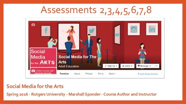 Assessments 2,3,4,5,6,7,8 Social Media for the Arts Spring 2016 - Rutgers University - Marshall Sponder - Course Author an...