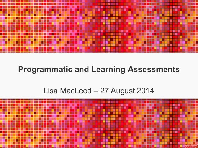 Programmatic and Learning Assessments  Lisa MacLeod – 27 August 2014