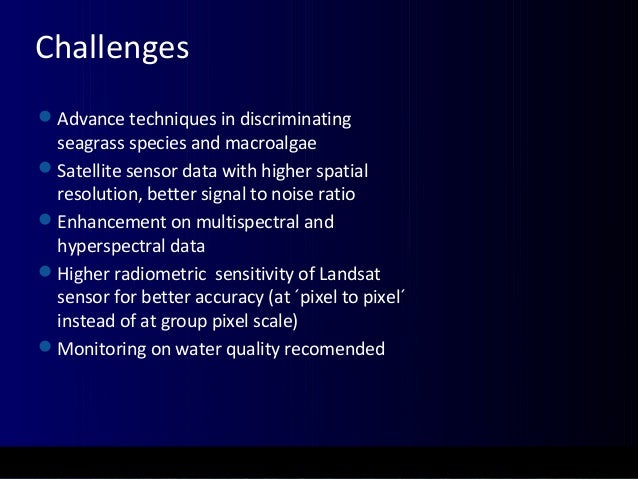 Challenges Advance techniques in discriminating seagrass species and macroalgae Satellite sensor data with higher spatia...