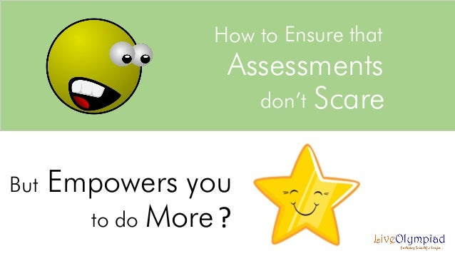 How to Ensure that  Assessments don't Scare  But  Empowers you to do More ?