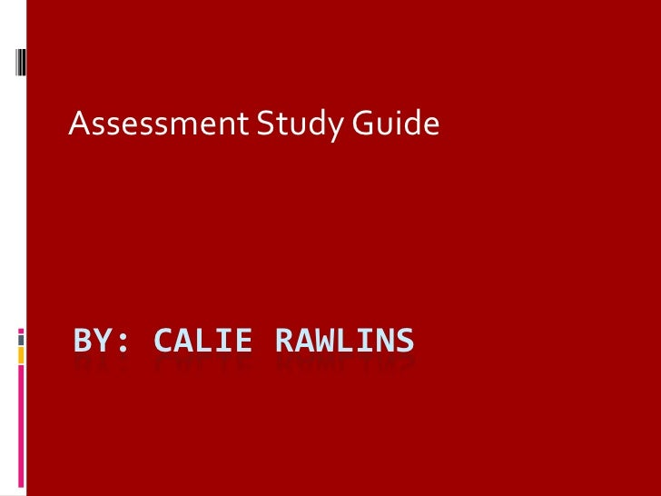 By: CALIE RAWLINS<br />Assessment Study Guide<br />