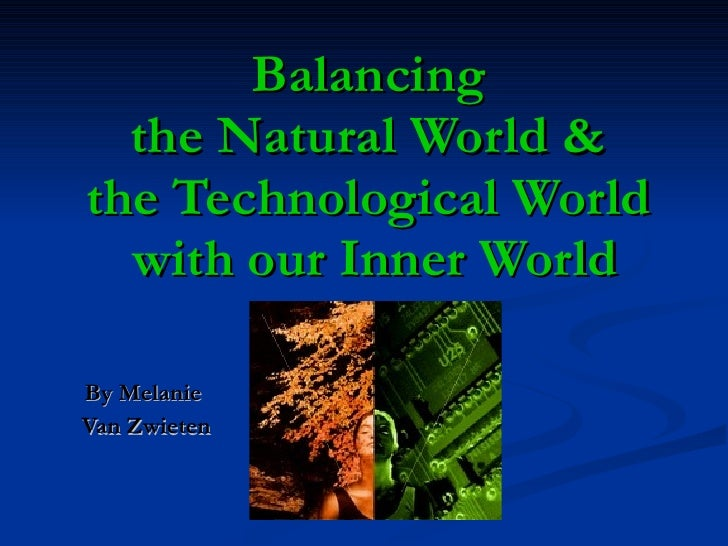 Balancing  the Natural World &  the Technological World  with our Inner World By Melanie  Van Zwieten