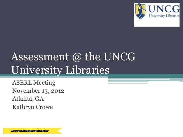 Assessment @ the UNCGUniversity LibrariesASERL MeetingNovember 13, 2012Atlanta, GAKathryn Crowe