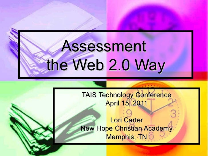 Assessment  the Web 2.0 Way TAIS Technology Conference April 15, 2011 Lori Carter New Hope Christian Academy Memphis, TN