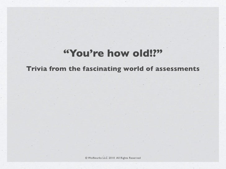 """""""You're how old!?"""" Trivia from the fascinating world of assessments                     © Wolfwurks LLC 2010 All Rights Re..."""