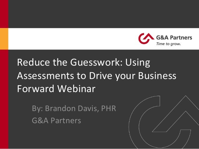 By:  Brandon  Davis,  PHR   G&A  Partners   Reduce  the  Guesswork:  Using   Assessments  to  Driv...