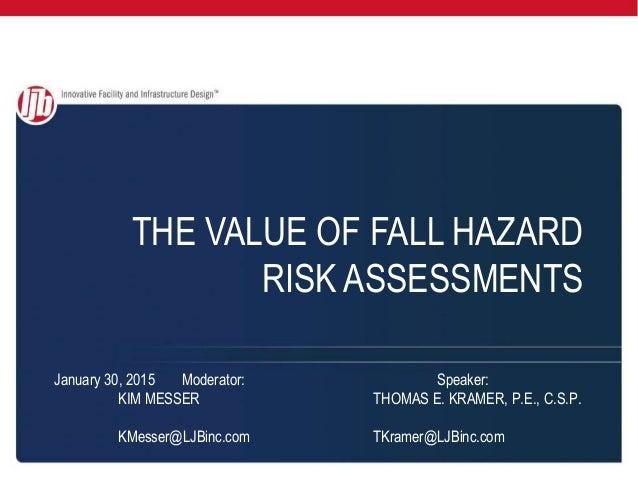 THE VALUE OF FALL HAZARD RISK ASSESSMENTS January 30, 2015 Moderator: Speaker: KIM MESSER THOMAS E. KRAMER, P.E., C.S.P. K...
