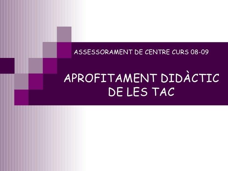 ASSESSORAMENT DE CENTRE CURS 08-09 APROFITAMENT DIDÀCTIC DE LES TAC