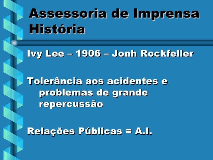 Assessoria de Imprensa História <ul><li>Ivy Lee – 1906 – Jonh Rockfeller </li></ul><ul><li>Tolerância aos acidentes e prob...