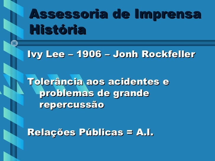 Assessoria de ImprensaHistóriaIvy Lee – 1906 – Jonh RockfellerTolerância aos acidentes e  problemas de grande  repercussão...