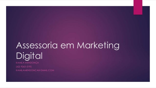 Assessoria em Marketing  Digital  KAMILA MENDONÇA  (62) 9263-5195  KAMILAMENDONCA@GMAIL.COM