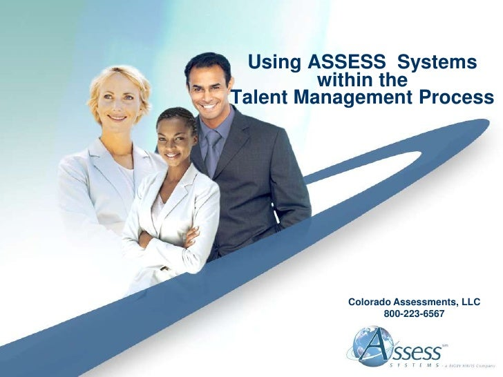 Using ASSESS Systems          within the Talent Management Process                Colorado Assessments, LLC               ...