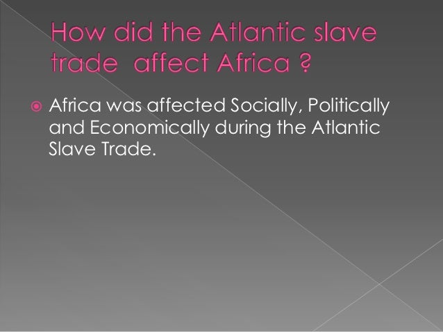 the effect of the slave trade The demographic effects of the slave trade are some of the most controversial  and debated issues more than 10 million people were removed.