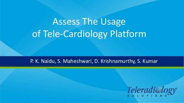 Assess The Usage of Tele-Cardiology Platform P. K. Naidu, S. Maheshwari, D. Krishnamurthy, S. Kumar