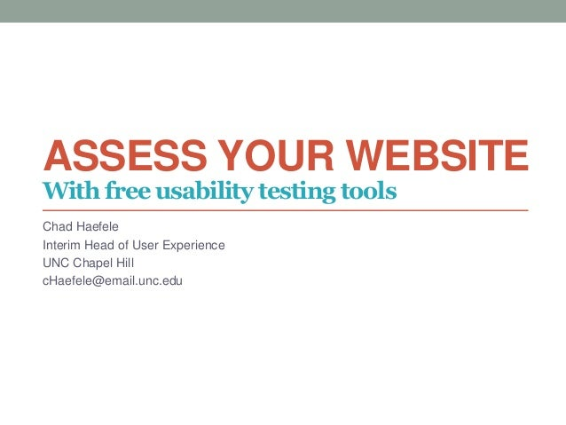 ASSESS YOUR WEBSITE Chad Haefele Interim Head of User Experience UNC Chapel Hill cHaefele@email.unc.edu With free usabilit...