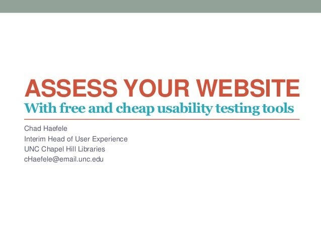 ASSESS YOUR WEBSITE Chad Haefele Interim Head of User Experience UNC Chapel Hill Libraries cHaefele@email.unc.edu With fre...