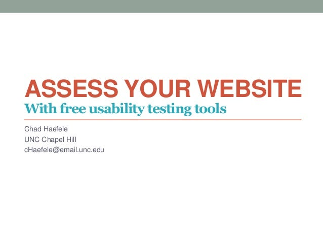 ASSESS YOUR WEBSITE Chad Haefele UNC Chapel Hill cHaefele@email.unc.edu With free usability testing tools