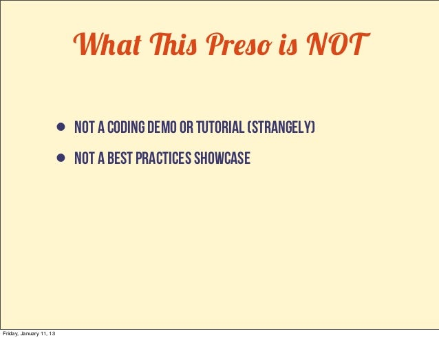 What This Preso is NOT                         • not a coding demo or tutorial (strangely)                         • not a...