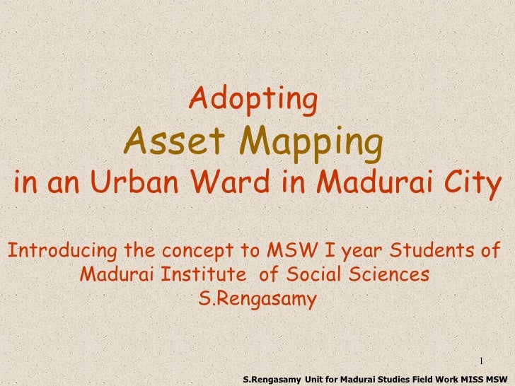 Adopting  Asset Mapping   in an Urban Ward in Madurai City Introducing the concept to MSW I year Students of  Madurai Inst...