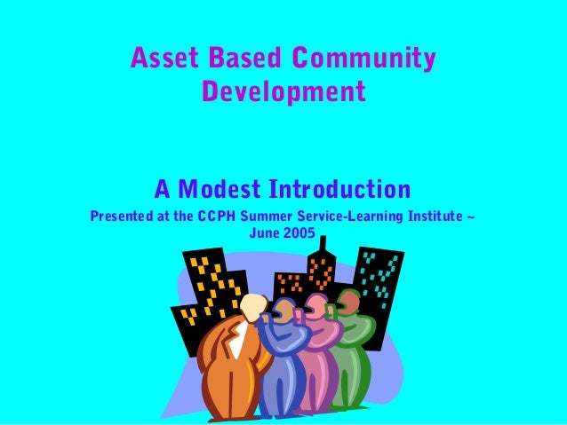 Asset Based Community Development A Modest Introduction Presented at the CCPH Summer Service-Learning Institute ~ June 200...