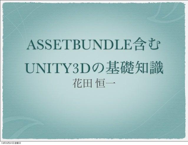 ASSETBUNDLE含むUNITY3Dの基礎知識花田 恒一13年5月31日金曜日